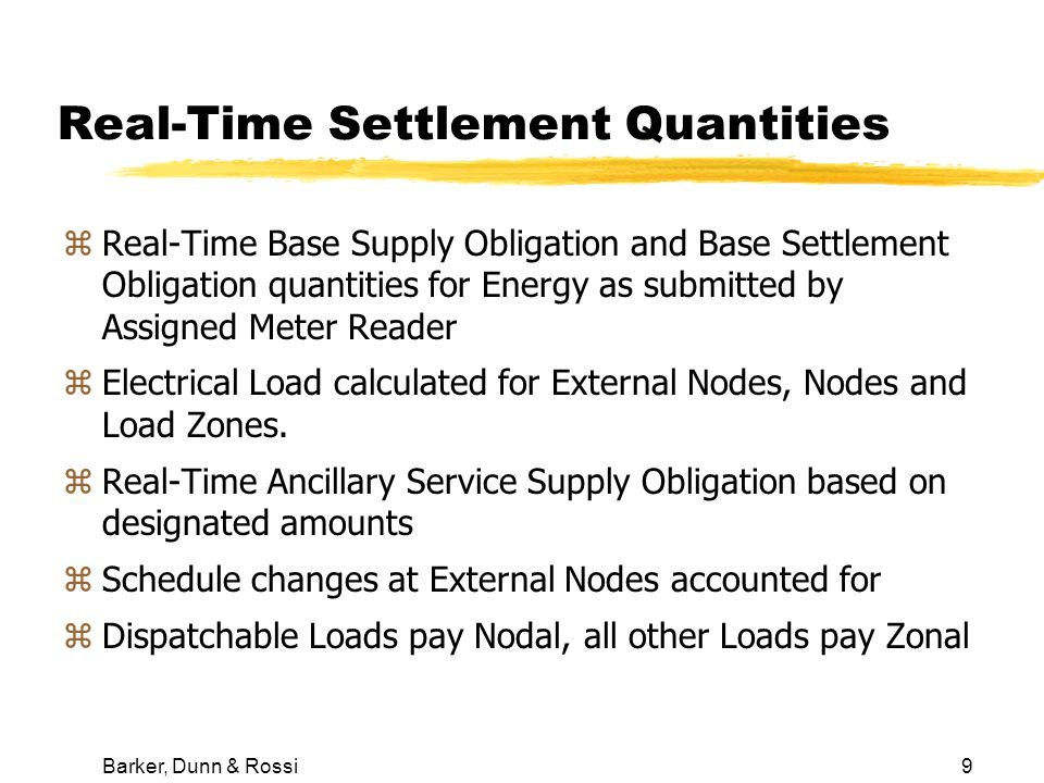 Barker, Dunn & Rossi9 Real-Time Settlement Quantities zReal-Time Base Supply Obligation and Base Settlement Obligation quantities for Energy as submitted by Assigned Meter Reader zElectrical Load calculated for External Nodes, Nodes and Load Zones.