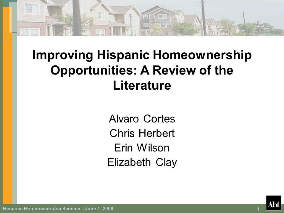 Hispanic Homeownership Seminar - June 1, 2006 62 Policy Implications At the margin … Promoting homeownership among Hispanic families will likely have two important effects – Elevate homeownership among program participants – Generate spillover effects throughout the Hispanic community that further encourage homeownership – This latter effect has been the focus of this study These spillovers effects are likely to be especially strong when programs target weak rather than strong English- speaking families