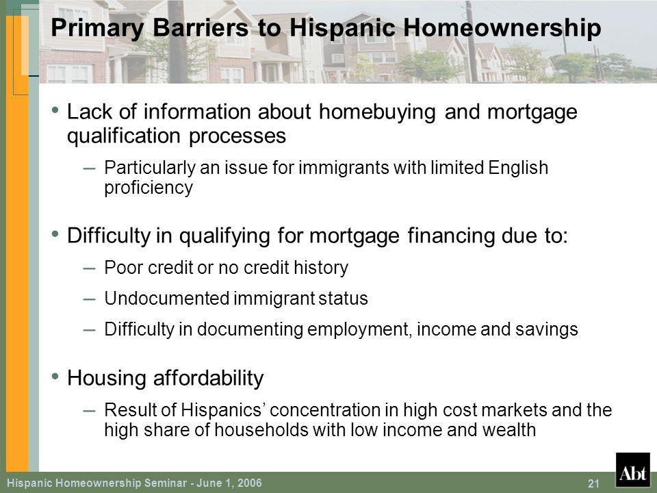 Hispanic Homeownership Seminar - June 1, Primary Barriers to Hispanic Homeownership Lack of information about homebuying and mortgage qualification processes – Particularly an issue for immigrants with limited English proficiency Difficulty in qualifying for mortgage financing due to: – Poor credit or no credit history – Undocumented immigrant status – Difficulty in documenting employment, income and savings Housing affordability – Result of Hispanics concentration in high cost markets and the high share of households with low income and wealth