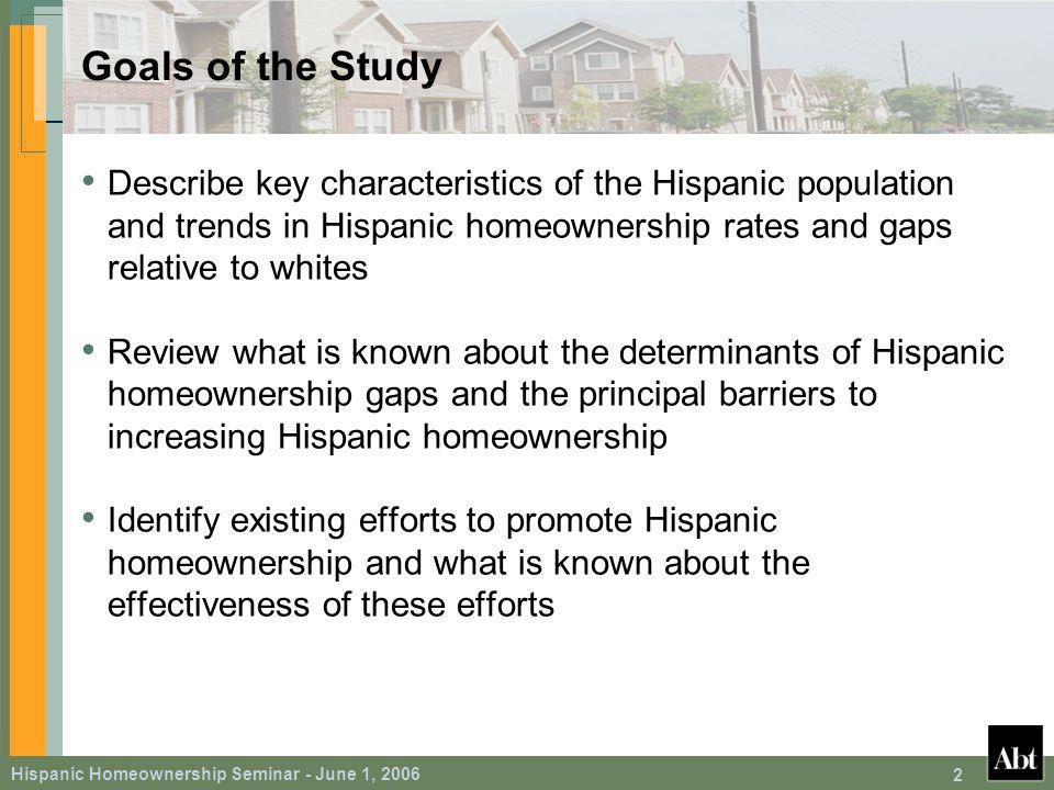 Hispanic Homeownership Seminar - June 1, Goals of the Study Describe key characteristics of the Hispanic population and trends in Hispanic homeownership rates and gaps relative to whites Review what is known about the determinants of Hispanic homeownership gaps and the principal barriers to increasing Hispanic homeownership Identify existing efforts to promote Hispanic homeownership and what is known about the effectiveness of these efforts