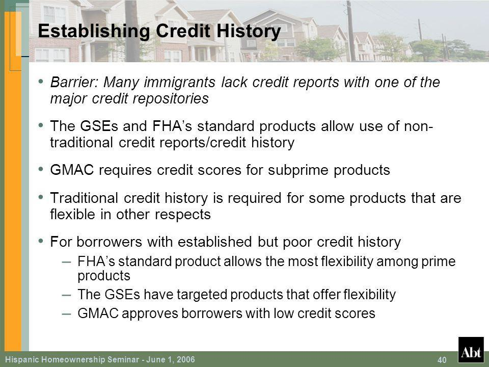 Hispanic Homeownership Seminar - June 1, Establishing Credit History Barrier: Many immigrants lack credit reports with one of the major credit repositories The GSEs and FHAs standard products allow use of non- traditional credit reports/credit history GMAC requires credit scores for subprime products Traditional credit history is required for some products that are flexible in other respects For borrowers with established but poor credit history – FHAs standard product allows the most flexibility among prime products – The GSEs have targeted products that offer flexibility – GMAC approves borrowers with low credit scores