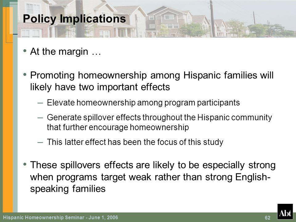 Hispanic Homeownership Seminar - June 1, Policy Implications At the margin … Promoting homeownership among Hispanic families will likely have two important effects – Elevate homeownership among program participants – Generate spillover effects throughout the Hispanic community that further encourage homeownership – This latter effect has been the focus of this study These spillovers effects are likely to be especially strong when programs target weak rather than strong English- speaking families