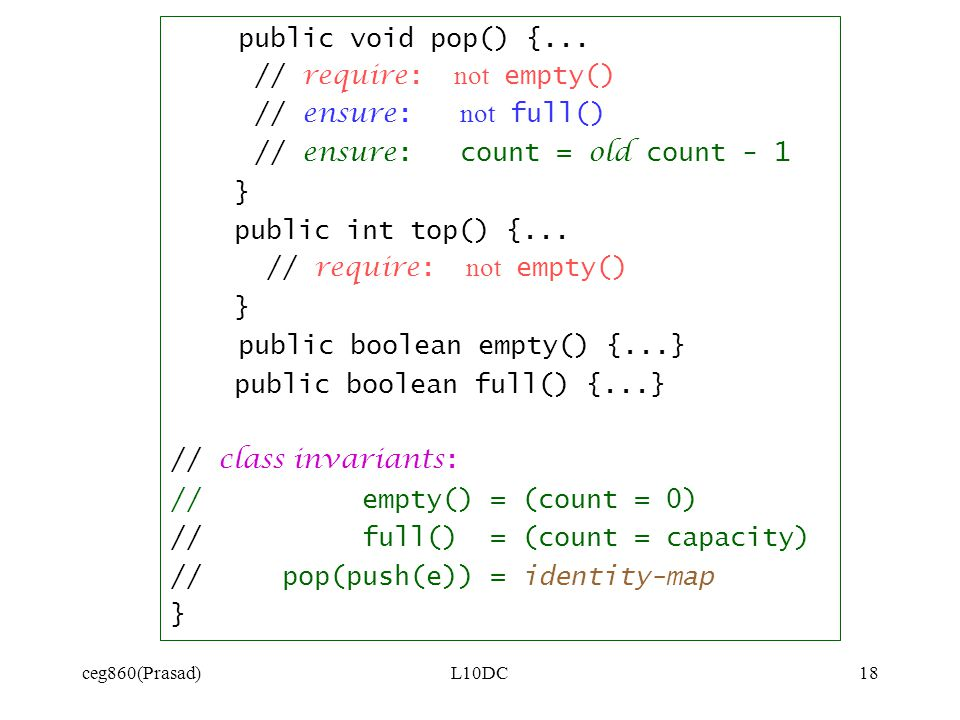 ceg860(Prasad)L10DC18 public void pop() {... // require: not empty() // ensure: not full() // ensure: count = old count - 1 } public int top() {... //