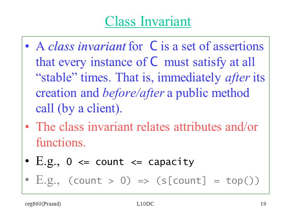 ceg860(Prasad)L10DC19 Class Invariant class invariantA class invariant for C is a set of assertions that every instance of C must satisfy at all stable times.