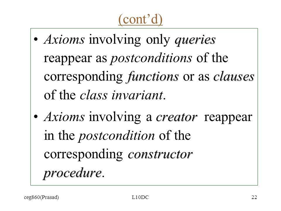 ceg860(Prasad)L10DC22 (contd) queries functionsclausesAxioms involving only queries reappear as postconditions of the corresponding functions or as clauses of the class invariant.