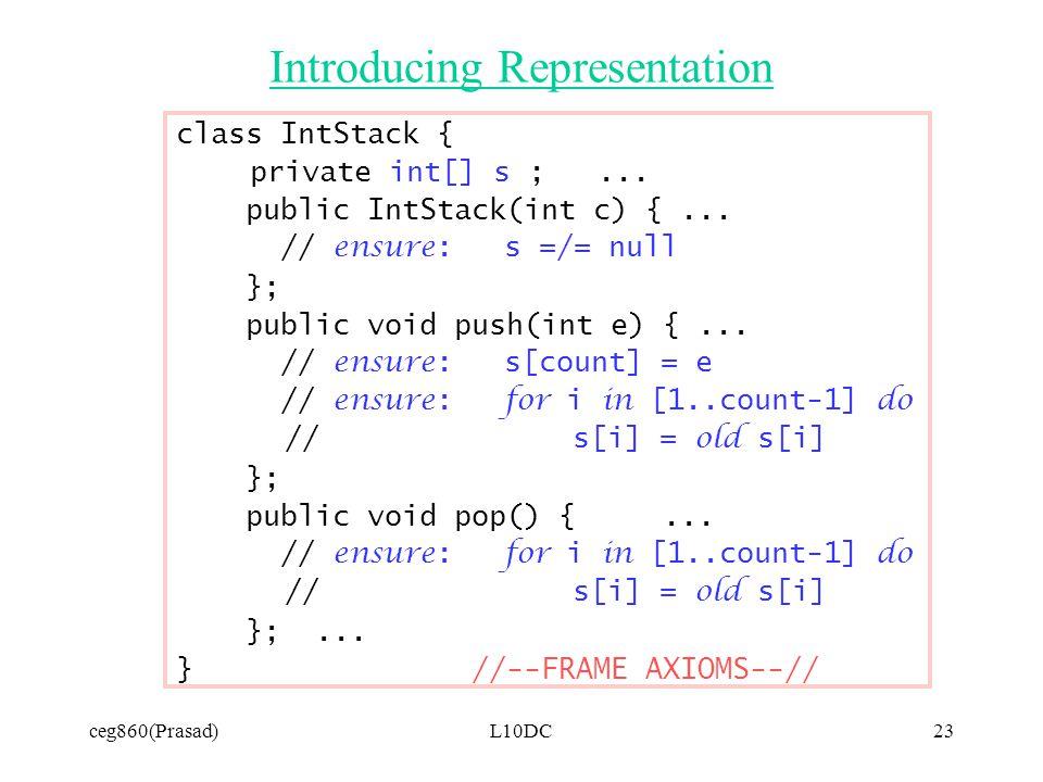 ceg860(Prasad)L10DC23 Introducing Representation class IntStack { private int[] s ;... public IntStack(int c) {... // ensure: s =/= null }; public voi