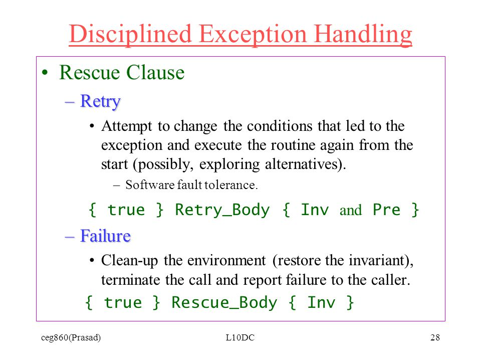 ceg860(Prasad)L10DC28 Disciplined Exception Handling Rescue Clause –Retry Attempt to change the conditions that led to the exception and execute the routine again from the start (possibly, exploring alternatives).