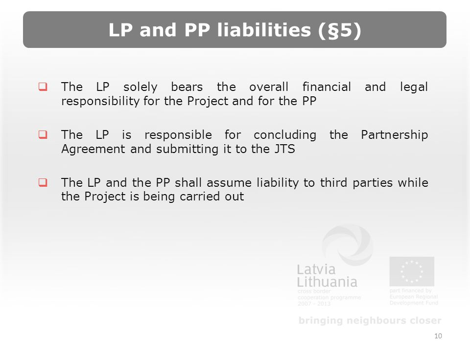 LP and PP liabilities (§5) The LP solely bears the overall financial and legal responsibility for the Project and for the PP The LP is responsible for concluding the Partnership Agreement and submitting it to the JTS The LP and the PP shall assume liability to third parties while the Project is being carried out 10