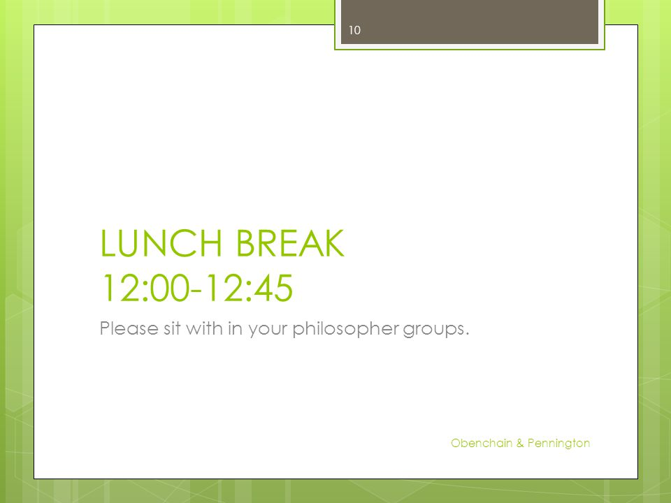 LUNCH BREAK 12:00-12:45 Please sit with in your philosopher groups. Obenchain & Pennington 10