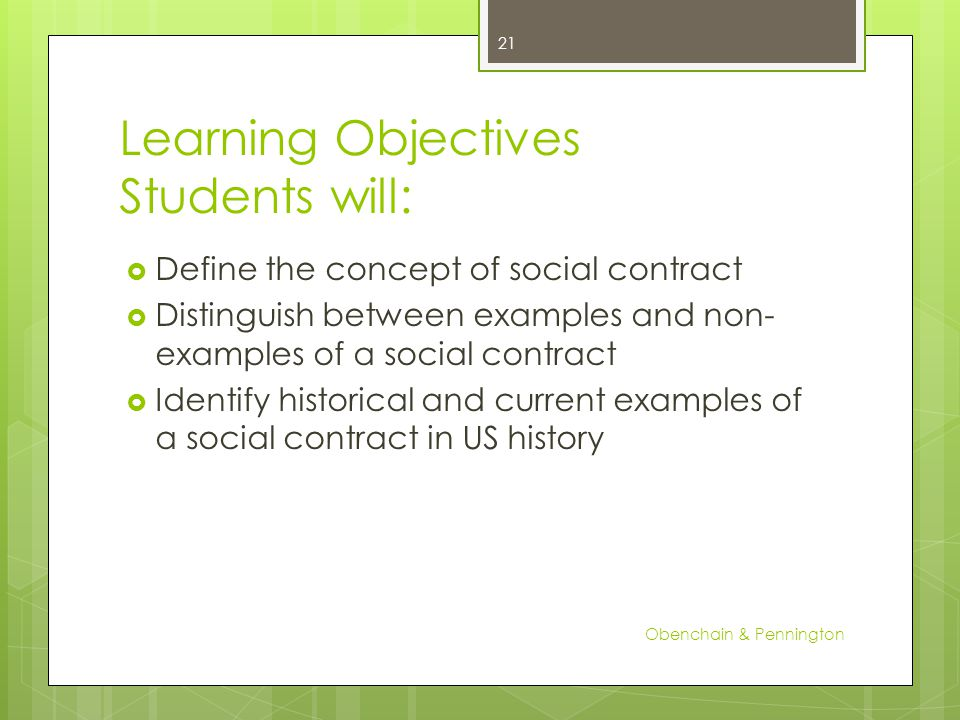Learning Objectives Students will: Define the concept of social contract Distinguish between examples and non- examples of a social contract Identify historical and current examples of a social contract in US history Obenchain & Pennington 21