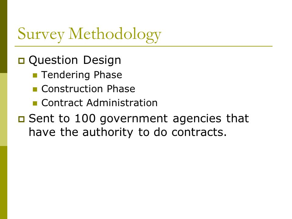 Survey Methodology Question Design Tendering Phase Construction Phase Contract Administration Sent to 100 government agencies that have the authority to do contracts.