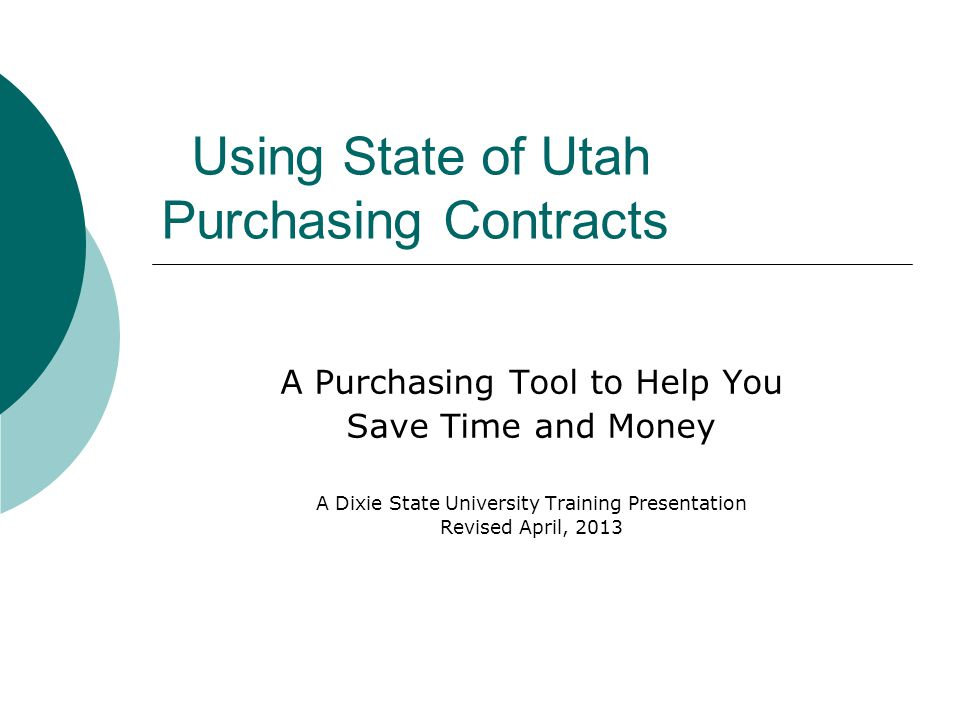 Using State of Utah Purchasing Contracts A Purchasing Tool to Help You Save Time and Money A Dixie State University Training Presentation Revised April, 2013
