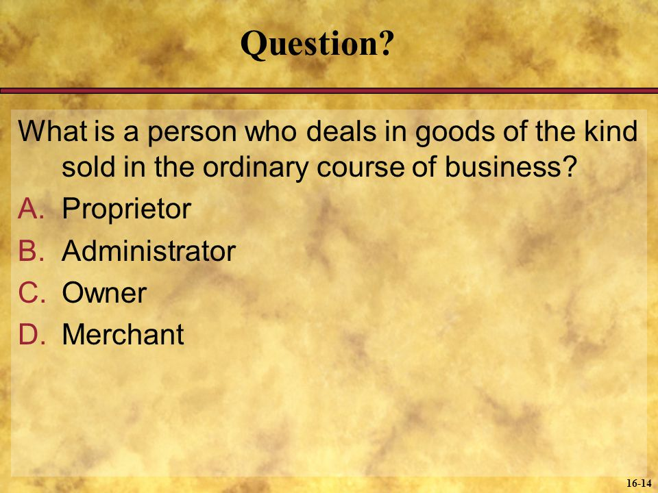 16-14 Question? What is a person who deals in goods of the kind sold in the ordinary course of business? A.Proprietor B.Administrator C.Owner D.Mercha