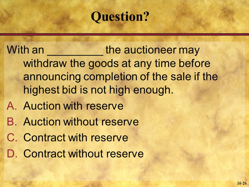 16-26 Question? With an _________ the auctioneer may withdraw the goods at any time before announcing completion of the sale if the highest bid is not