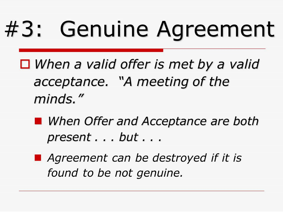 #3: Genuine Agreement When a valid offer is met by a valid acceptance.