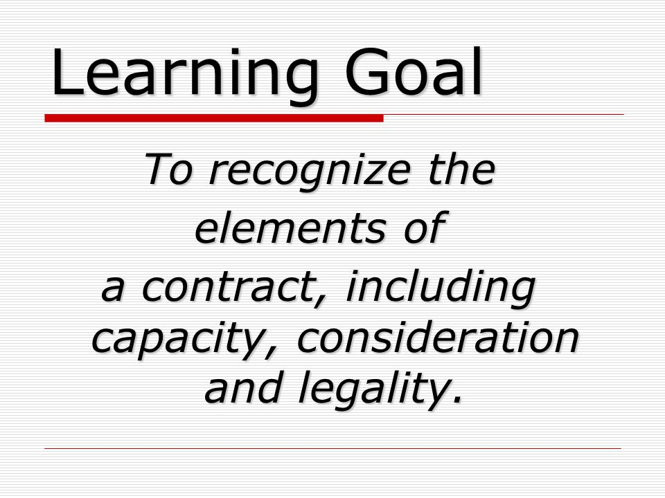 Learning Goal To recognize the elements of a contract, including capacity, consideration and legality.