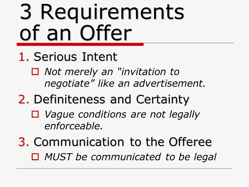 3 Requirements of an Offer 1.Serious Intent Not merely an invitation to negotiate like an advertisement.