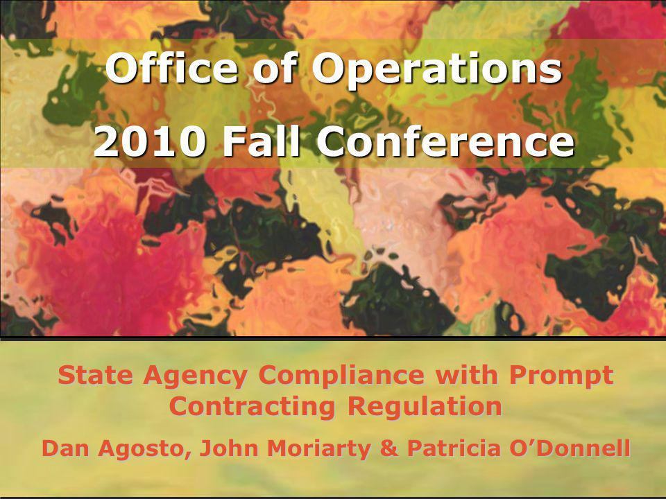 Office of Operations 2010 Fall Conference State Agency Compliance with Prompt Contracting Regulation Dan Agosto, John Moriarty & Patricia ODonnell