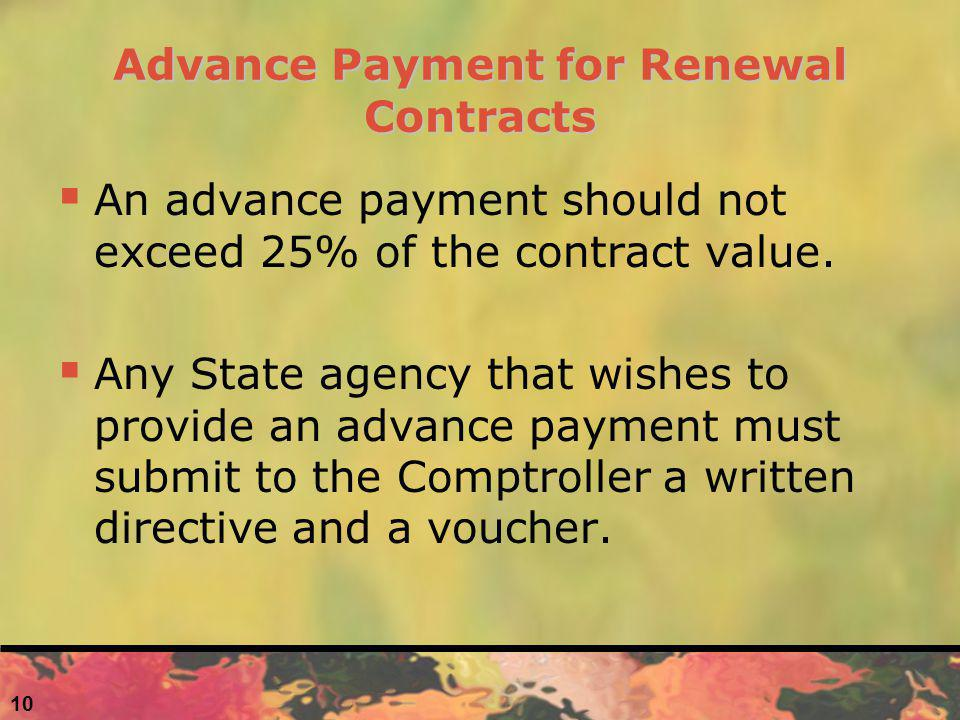 10 Advance Payment for Renewal Contracts An advance payment should not exceed 25% of the contract value. Any State agency that wishes to provide an ad