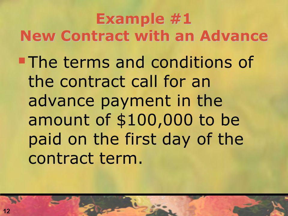 Example #1 New Contract with an Advance The terms and conditions of the contract call for an advance payment in the amount of $100,000 to be paid on t
