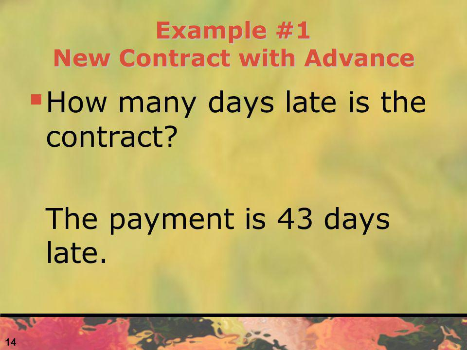 14 Example #1 New Contract with Advance How many days late is the contract? The payment is 43 days late.