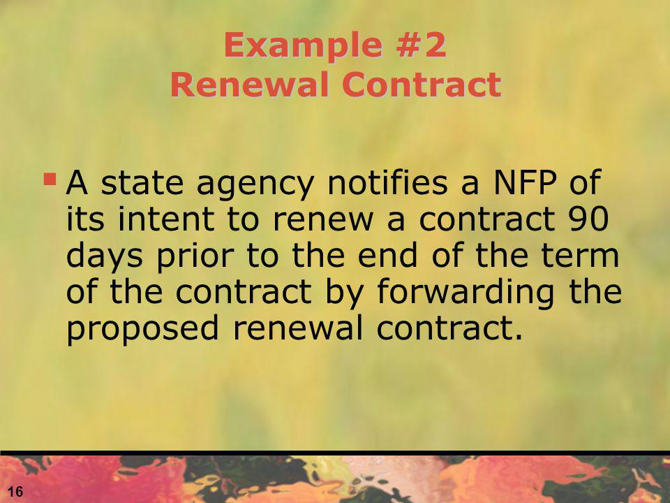 16 Example #2 Renewal Contract A state agency notifies a NFP of its intent to renew a contract 90 days prior to the end of the term of the contract by forwarding the proposed renewal contract.