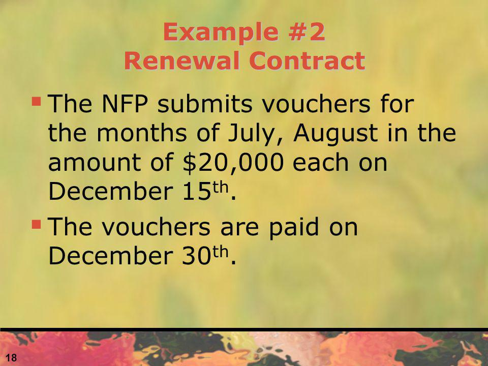 Example #2 Renewal Contract The NFP submits vouchers for the months of July, August in the amount of $20,000 each on December 15 th. The vouchers are