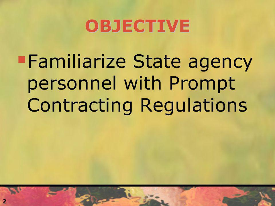 OBJECTIVE Familiarize State agency personnel with Prompt Contracting Regulations 2