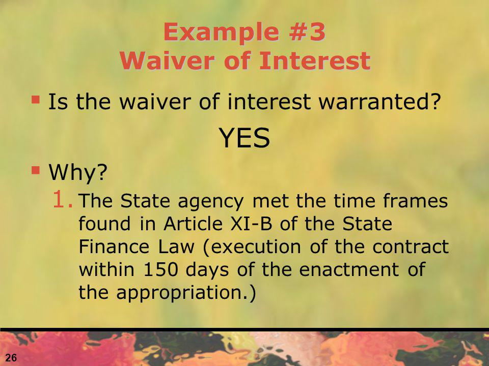 Example #3 Waiver of Interest Is the waiver of interest warranted? YES Why? 1. The State agency met the time frames found in Article XI-B of the State