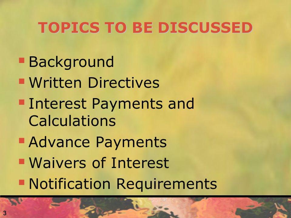TOPICS TO BE DISCUSSED Background Written Directives Interest Payments and Calculations Advance Payments Waivers of Interest Notification Requirements 3