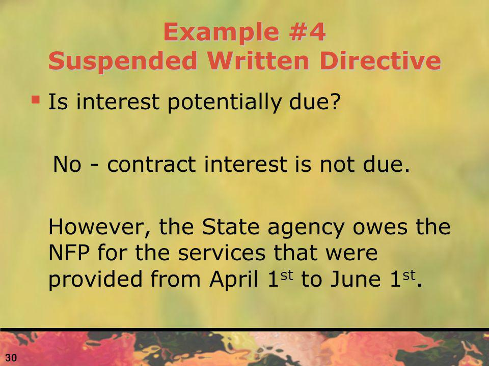 Example #4 Suspended Written Directive Is interest potentially due? No - contract interest is not due. However, the State agency owes the NFP for the
