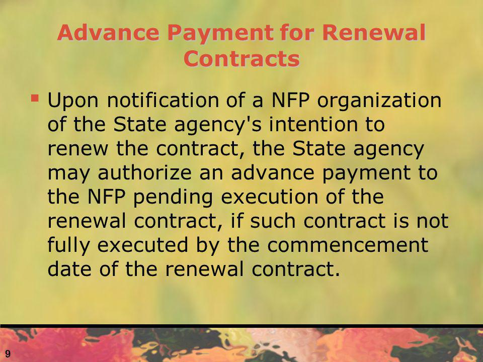 9 Advance Payment for Renewal Contracts Upon notification of a NFP organization of the State agency s intention to renew the contract, the State agency may authorize an advance payment to the NFP pending execution of the renewal contract, if such contract is not fully executed by the commencement date of the renewal contract.
