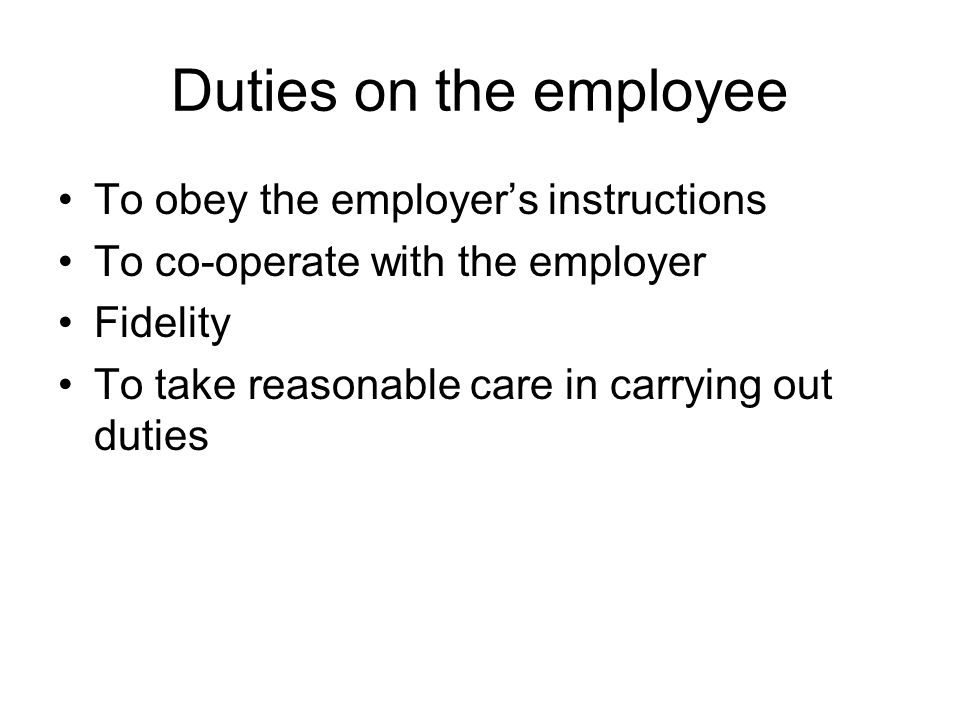 Duties on the employee To obey the employers instructions To co-operate with the employer Fidelity To take reasonable care in carrying out duties