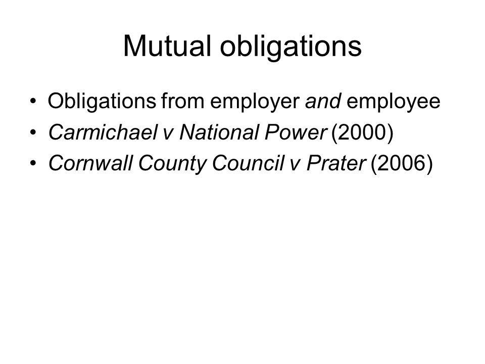 Mutual obligations Obligations from employer and employee Carmichael v National Power (2000) Cornwall County Council v Prater (2006)