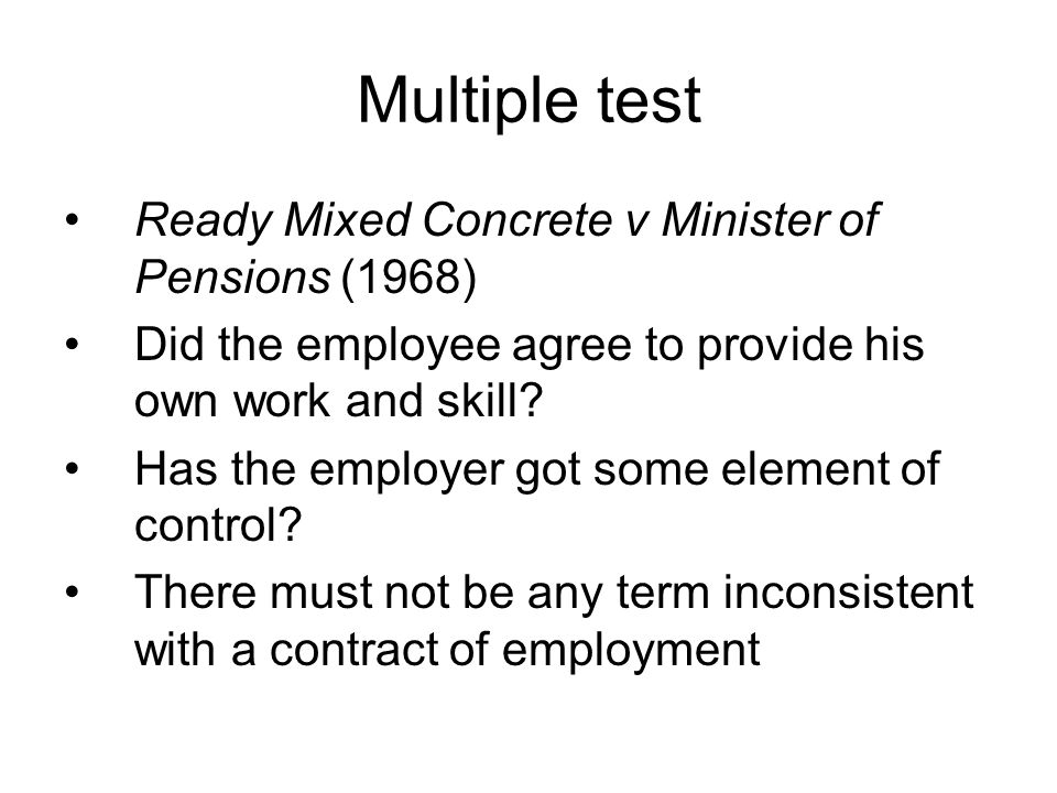 Multiple test Ready Mixed Concrete v Minister of Pensions (1968) Did the employee agree to provide his own work and skill.