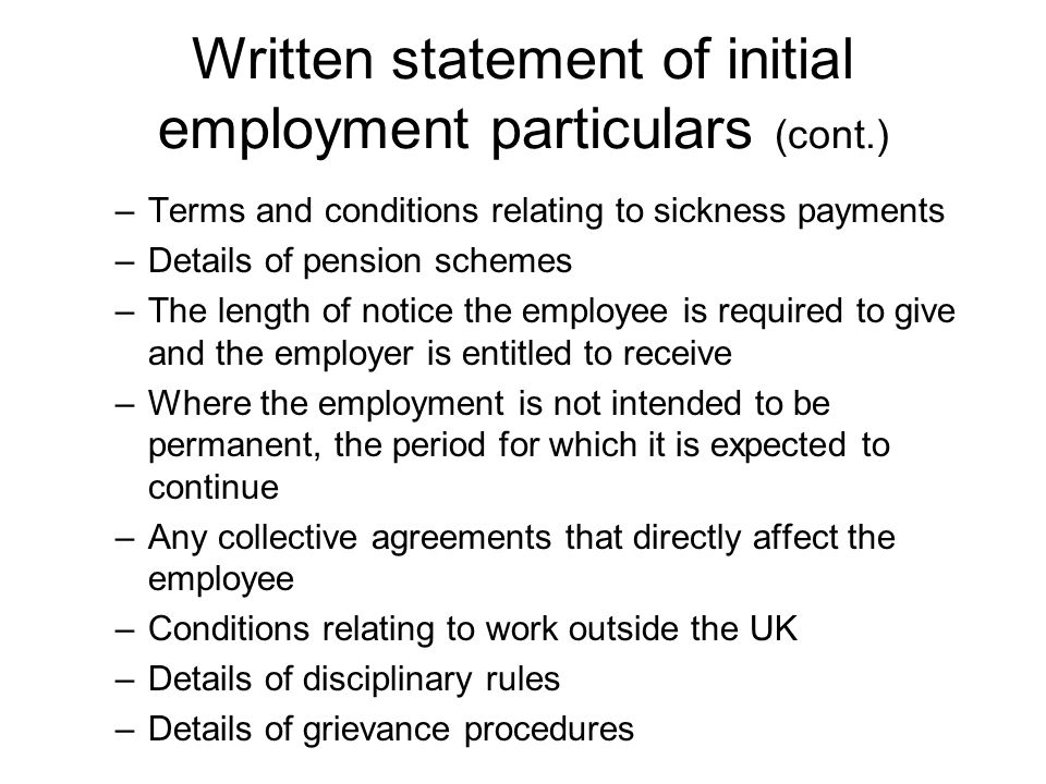 –Terms and conditions relating to sickness payments –Details of pension schemes –The length of notice the employee is required to give and the employer is entitled to receive –Where the employment is not intended to be permanent, the period for which it is expected to continue –Any collective agreements that directly affect the employee –Conditions relating to work outside the UK –Details of disciplinary rules –Details of grievance procedures Written statement of initial employment particulars (cont.)