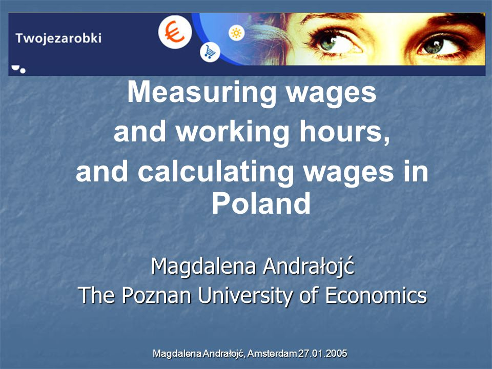 Magdalena Andrałojć, Amsterdam 27.01.2005 Measuring wages and working hours, and calculating wages in Poland Magdalena Andrałojć The Poznan University of Economics