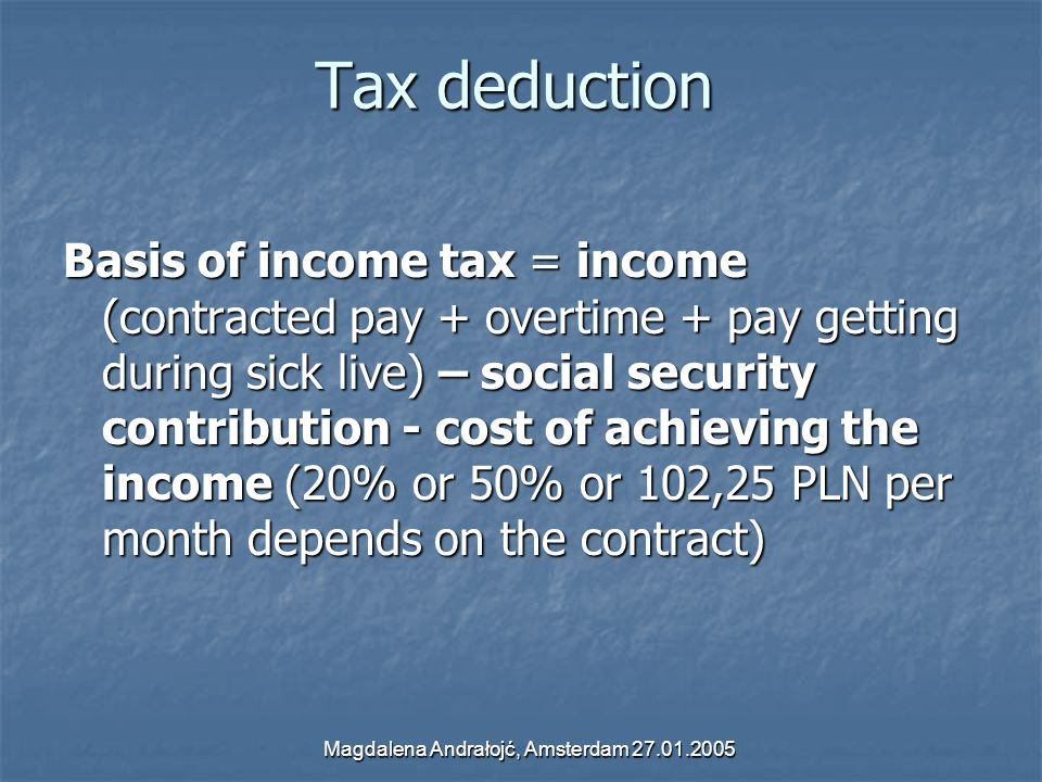 Magdalena Andrałojć, Amsterdam 27.01.2005 Tax deduction Basis of income tax = income (contracted pay + overtime + pay getting during sick live) – social security contribution - cost of achieving the income (20% or 50% or 102,25 PLN per month depends on the contract)
