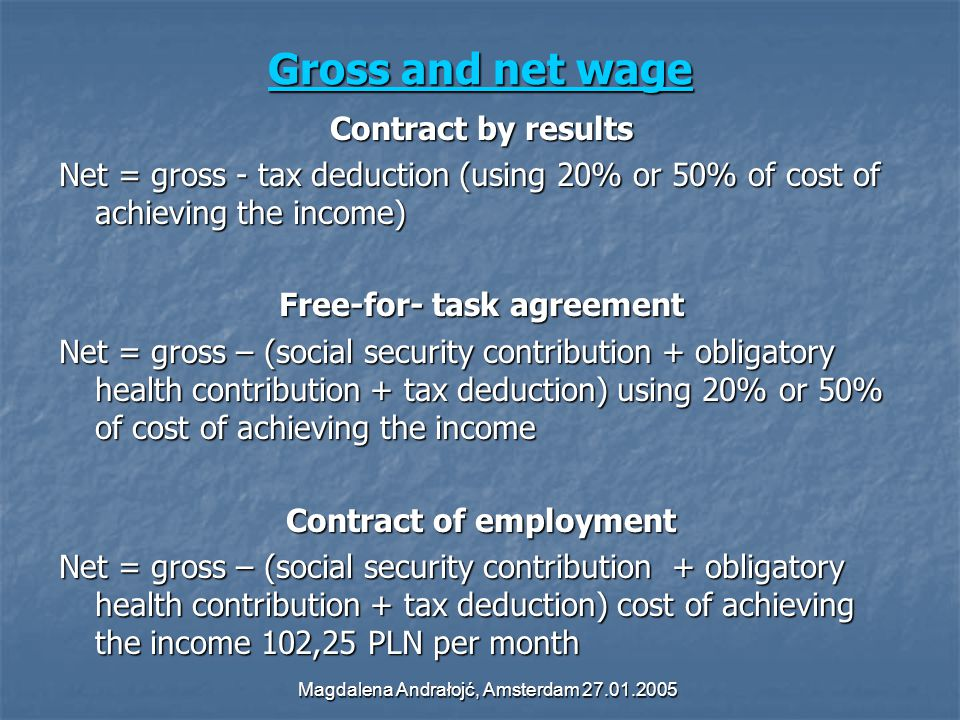 Magdalena Andrałojć, Amsterdam 27.01.2005 Gross and net wage Gross and net wage Contract by results Net = gross - tax deduction (using 20% or 50% of cost of achieving the income) Free-for- task agreement Net = gross – (social security contribution + obligatory health contribution + tax deduction) using 20% or 50% of cost of achieving the income Contract of employment Net = gross – (social security contribution + obligatory health contribution + tax deduction) cost of achieving the income 102,25 PLN per month