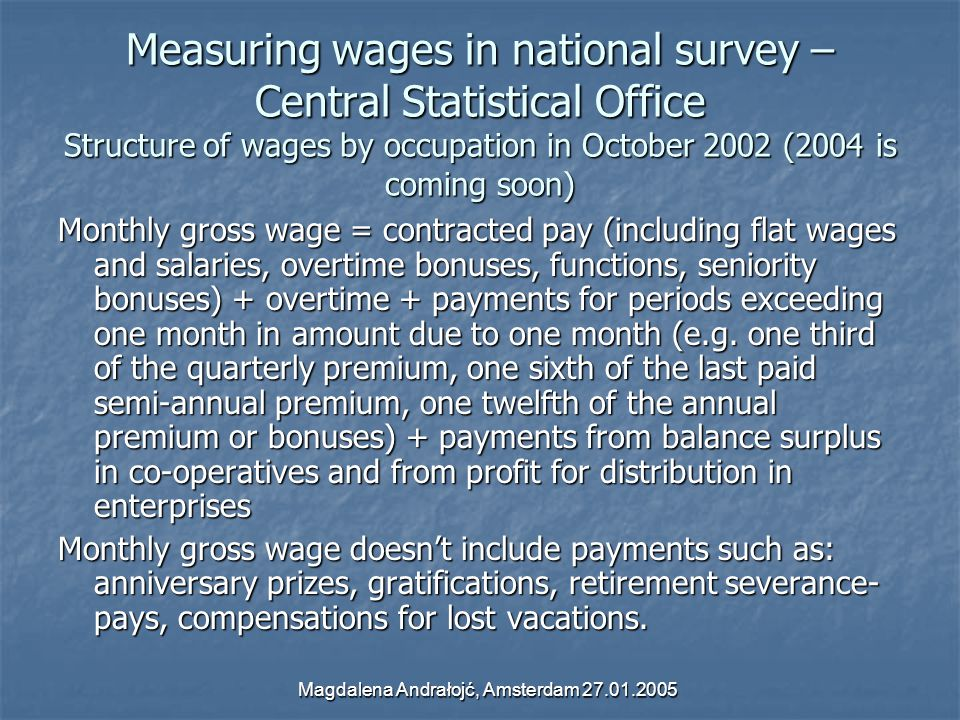 Magdalena Andrałojć, Amsterdam 27.01.2005 Measuring wages in national survey – Central Statistical Office Structure of wages by occupation in October 2002 (2004 is coming soon) Monthly gross wage = contracted pay (including flat wages and salaries, overtime bonuses, functions, seniority bonuses) + overtime + payments for periods exceeding one month in amount due to one month (e.g.