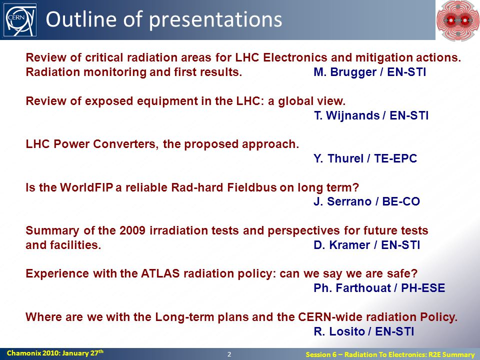 Chamonix 2010: January 27 th Session 6 – Radiation To Electronics: R2E Summary Outline of presentations 2 Review of critical radiation areas for LHC Electronics and mitigation actions.