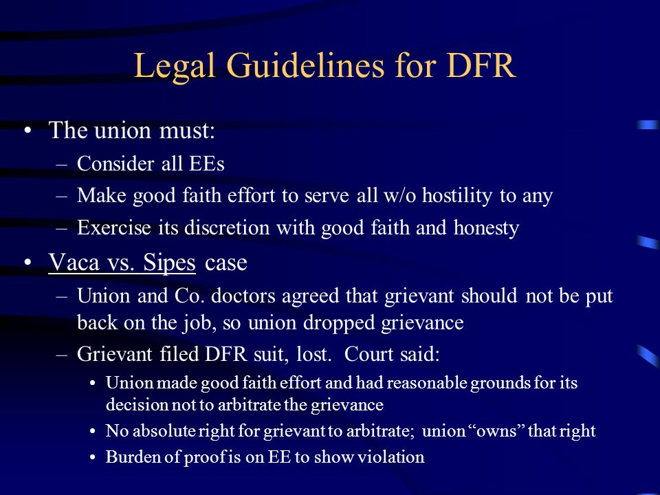 Legal Guidelines for DFR The union must: –Consider all EEs –Make good faith effort to serve all w/o hostility to any –Exercise its discretion with good faith and honesty Vaca vs.