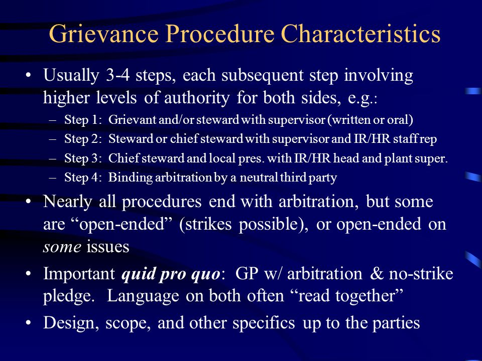 Grievance Procedure Characteristics Usually 3-4 steps, each subsequent step involving higher levels of authority for both sides, e.g.: –Step 1: Grievant and/or steward with supervisor (written or oral) –Step 2: Steward or chief steward with supervisor and IR/HR staff rep –Step 3: Chief steward and local pres.