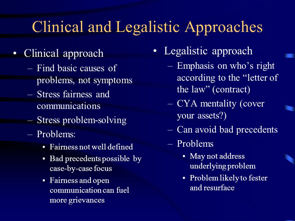 Clinical and Legalistic Approaches Clinical approach –Find basic causes of problems, not symptoms –Stress fairness and communications –Stress problem-solving –Problems: Fairness not well defined Bad precedents possible by case-by-case focus Fairness and open communication can fuel more grievances Legalistic approach –Emphasis on whos right according to the letter of the law (contract) –CYA mentality (cover your assets ) –Can avoid bad precedents –Problems May not address underlying problem Problem likely to fester and resurface