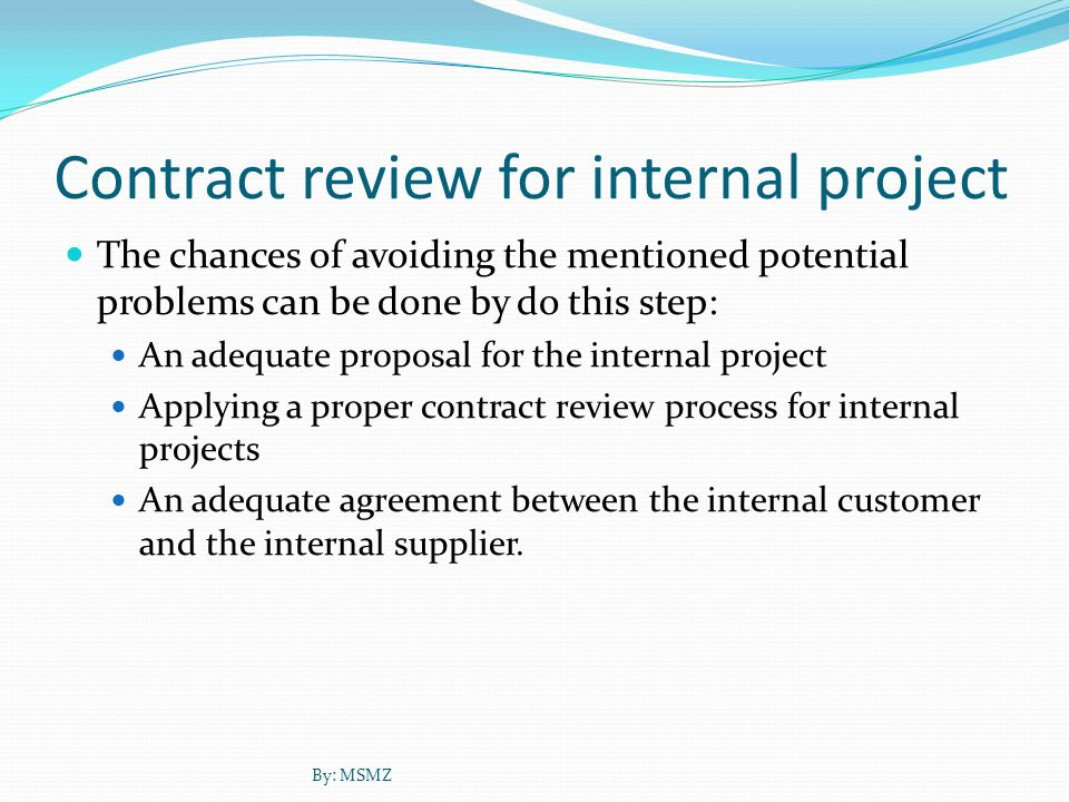 Contract review for internal project The chances of avoiding the mentioned potential problems can be done by do this step: An adequate proposal for the internal project Applying a proper contract review process for internal projects An adequate agreement between the internal customer and the internal supplier.