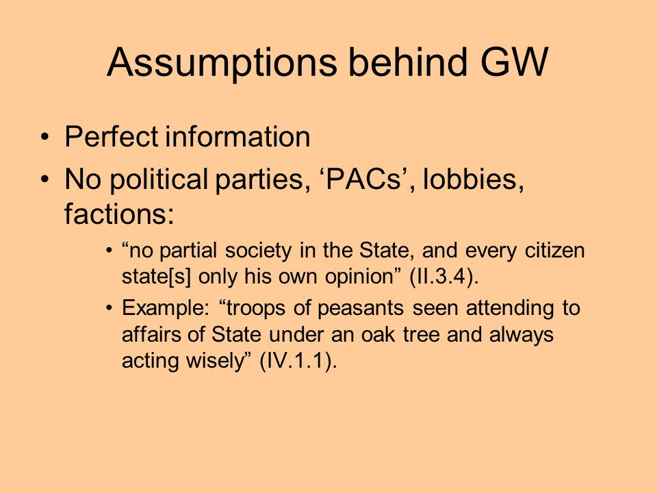 Assumptions behind GW Perfect information No political parties, PACs, lobbies, factions: no partial society in the State, and every citizen state[s] o