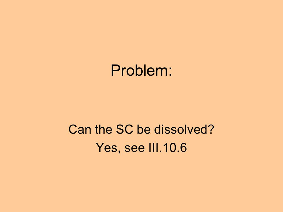 Problem: Can the SC be dissolved? Yes, see III.10.6