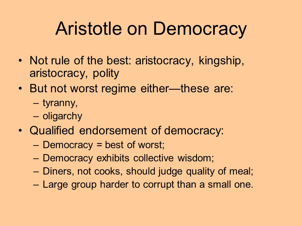 Aristotle on Democracy Not rule of the best: aristocracy, kingship, aristocracy, polity But not worst regime eitherthese are: –tyranny, –oligarchy Qua