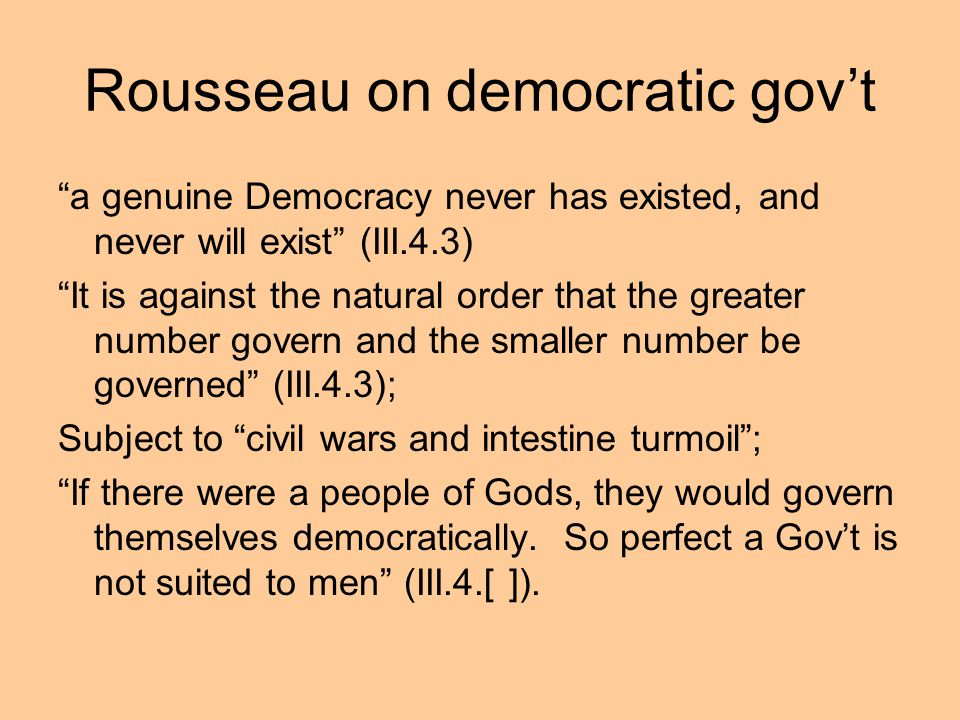 Rousseau on democratic govt a genuine Democracy never has existed, and never will exist (III.4.3) It is against the natural order that the greater num