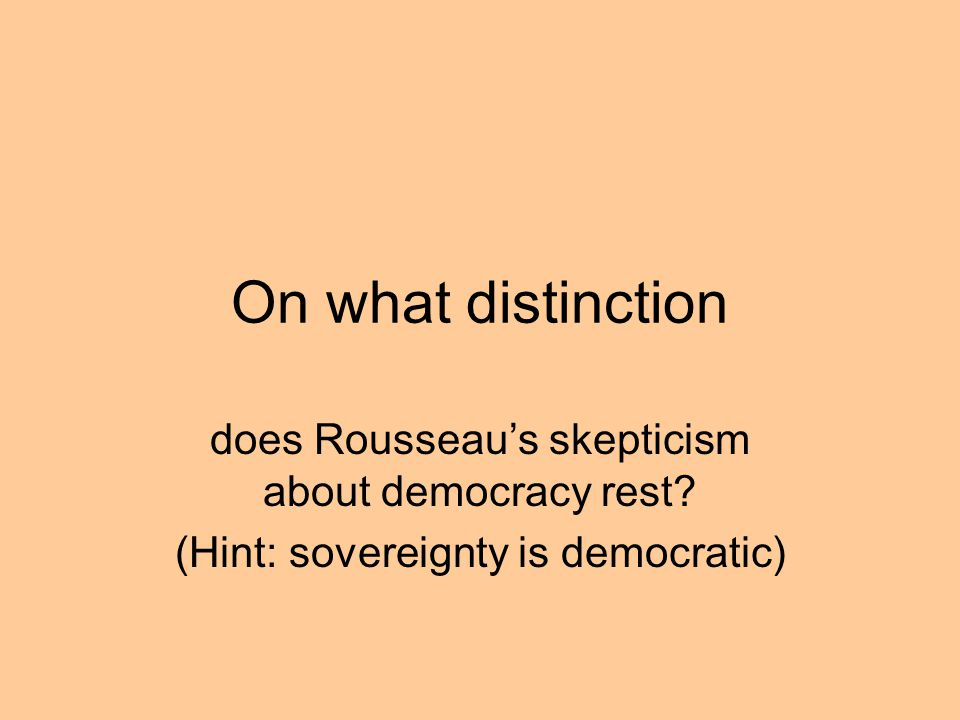 On what distinction does Rousseaus skepticism about democracy rest? (Hint: sovereignty is democratic)